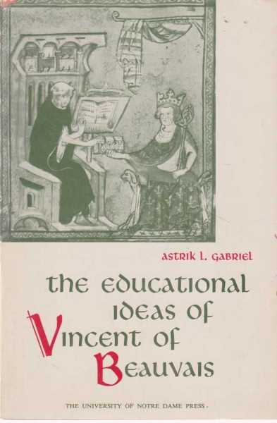The Educational Ideas of Vincent Of Beauvais, Astrik L. Gabriel