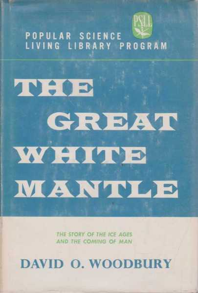 The great white mantle: The story of the ice ages and the coming of man, David O. Woodbury