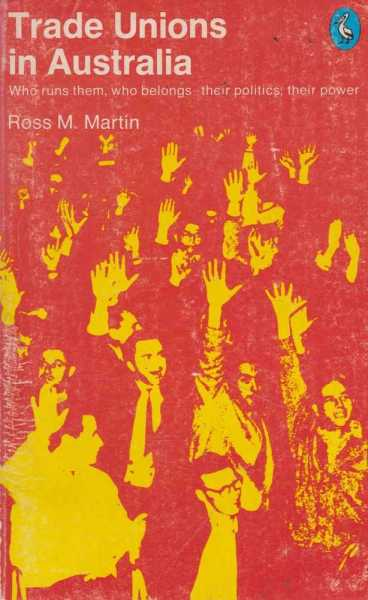 Trade Unions In Australia - Who Runs Them, Who Belongs, Their Politics, Their Power, Ross M. Martin