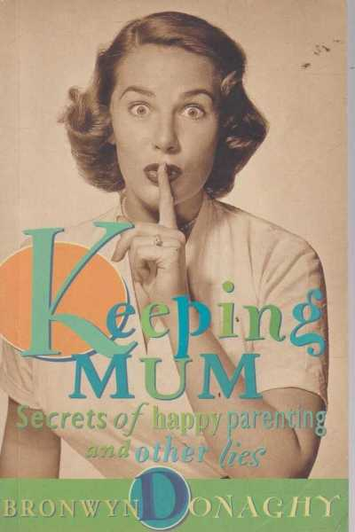 Keeping Mum - Secrets of Happy Parenting and Other Lies, Bronwyn Donaghy