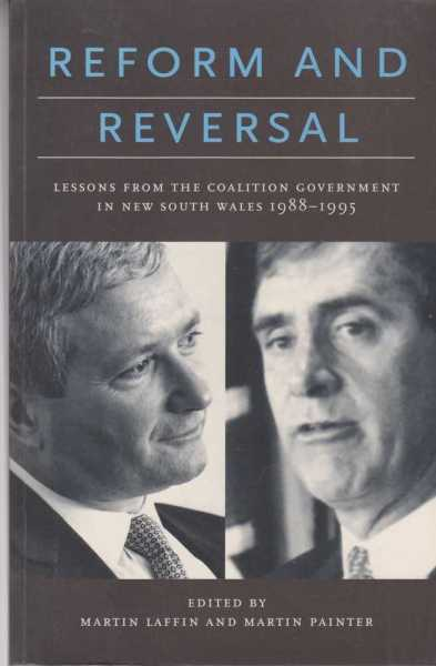 Reform and Reversal - Lessons from the Coalition Government in New South Wales 1988-1995, Martin Laffin and Martin Painter [Editors]