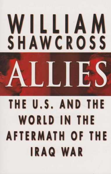 Allies - The U.S. And The World in the Aftermath of the Iraq War, William Shawcross