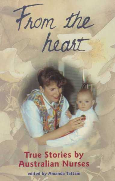 From The Heart - True Stories by Australian Nurses, Amanda Tattam [Editor]