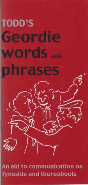 Todd's Geordie Words and Phrases - An Aid to Communication on Tyneside and Thereabouts, George Todd