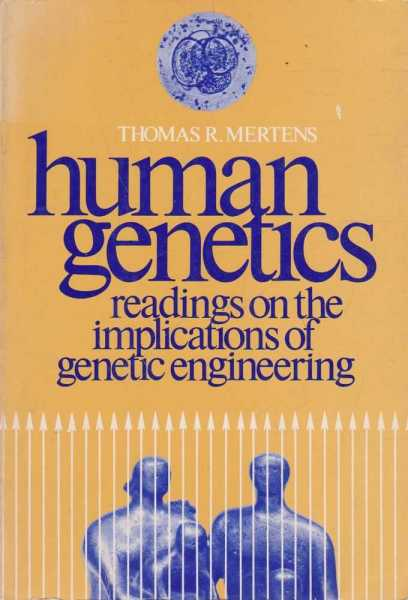 Human Genetics - Readings on the Implications of Genetic Engineering, Thomas R. Mertens