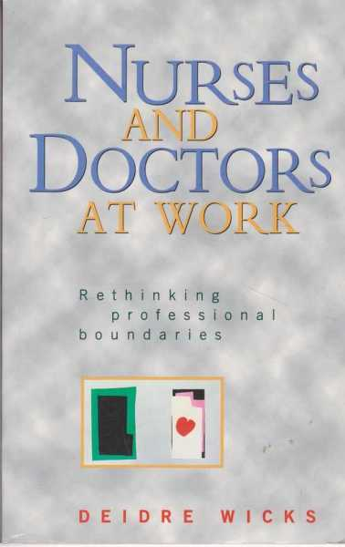 Nurses and Doctors at Work - rethinking Professional Boundaries, Deidre Wicks