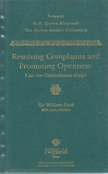 Seventh H.M. Queen Elizabeth The Queen Mother Fellowship - Resolving Complaints and Promoting Openness: Can The Ombudsman Help?, Sir William Reid