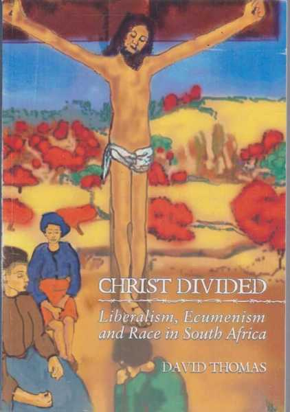 Christ Divided - Liberalism, Ecumenism and Race in South Africa, David Thomas [Signed Copy]