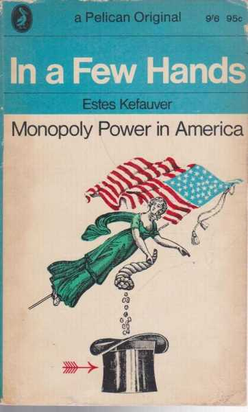 In A Few Hands - Monopoly Power in America, Estes Kefauver