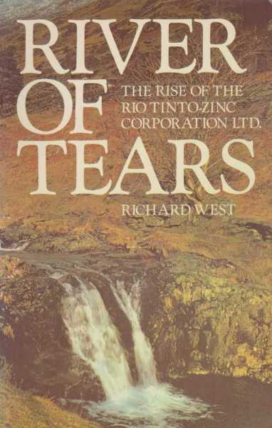 River of Tears - The Rise of the Rio Tinto-Zinc Corporation Ltd, Richard West