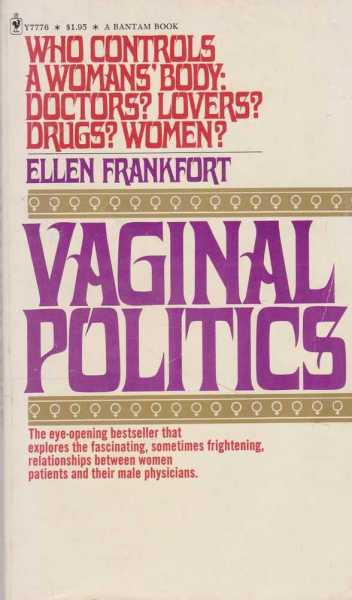 Vaginal Politics - Who Controls A Woman's Body: Doctors? Lovers? Drugs? Women?, Ellen Frankfort