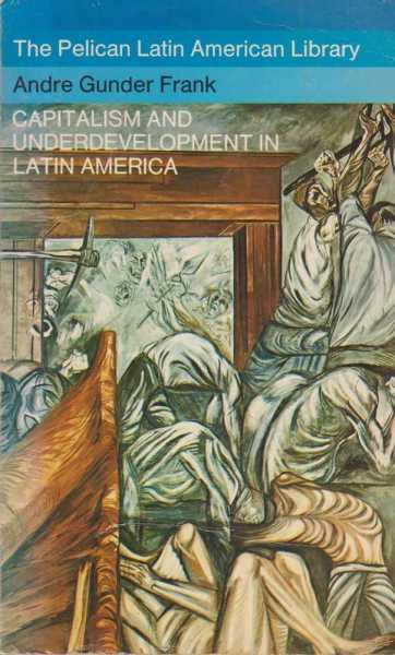 Capitalism and Underdevelopment in Latin America - Historical Studies of Chile and Brazil, Andre Gunder Frank