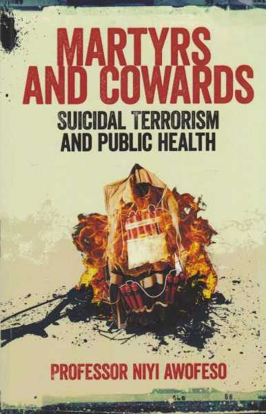 Martyrs and Cowards - Suicidal Terrorism and Public Health, Professor Niyi Awofeso [Signed Edition]