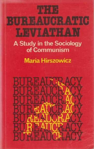 The Bureaucratic Leviathan - A Study in the Sociology of Communism, Maria Hirszowicz