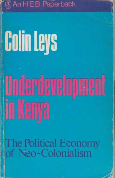 Underdevelopment in Kenya - The Political Economy of Neo-Colonialism 1964-1971, Colin Leys