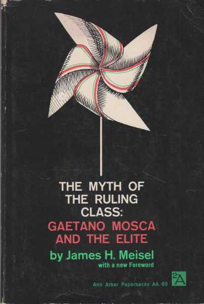 The Myth of The Ruling Class: Gaetano Mosca and The Elite, James H. Meisel
