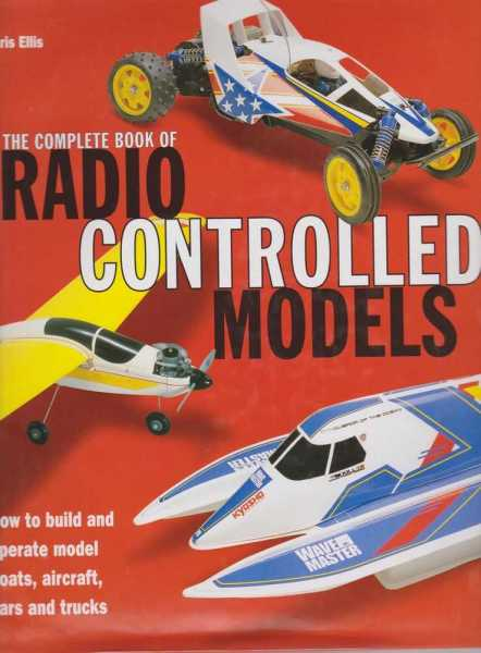 The Complete Book of Radio Controlled Models - How To Build and Operate Model Boats, Aircraft, Cars and Trucks, Chris Ellis