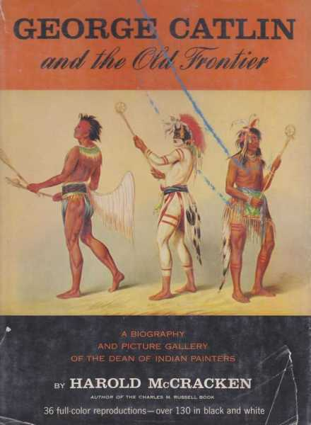 George Catlin and the Old Frontier - A Biography and Picture Gallery of the Dean of Indian Painters, Harold McCracken