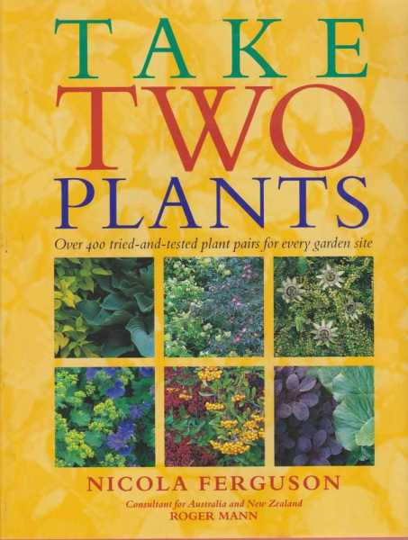 Take Two Plants - Over 400 Tried and Tested Plant Pairs For Every Garden Site, Nicola Ferguson
