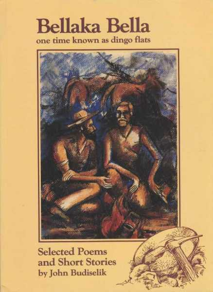 Bellaka Bella - One Time Known As Dingo Flats - Selected Poems and Short Stories, John Budiselik [Signed Edition]