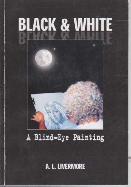 Black & White - A Blind-Eye Painting, A.L. Livermore