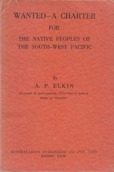 Wanted a Charter for the Native Peoples of the South-west Pacific, Prof. A P Elkin