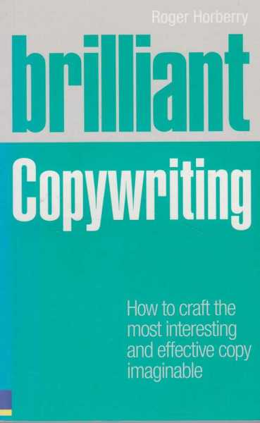 Brilliant Copywriting - How To Craft the Most Interesting and effective copy imaginable, Roger Horberry