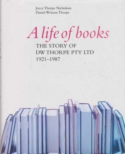 A Life of Books: The story of DW Thorpe PTY LTD 1921-1987, Joyce Thorpe-Nicholson & Daniel Wrixon Thorpe