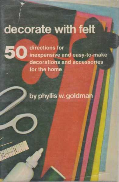 Decorate With Felt - 50 Directions for Inexpensive and Easy to Make Decorations and Accessories for the Home, Phyllis W. Goldman