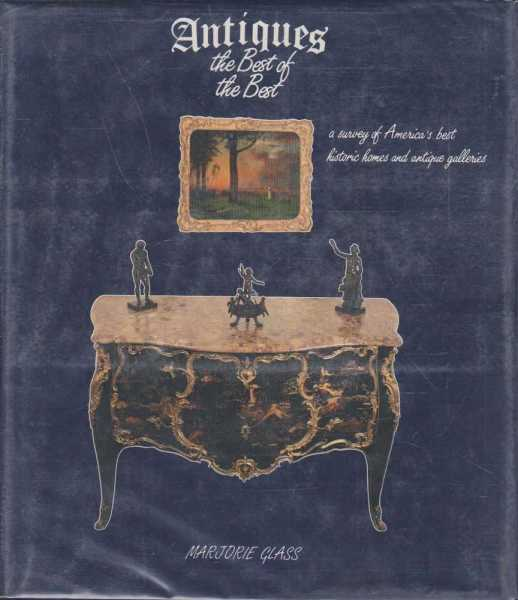 Antiques - The Best of the Best - A Survey of America's Best Historic Homes and Antiques Galleries., Marjorie Glass