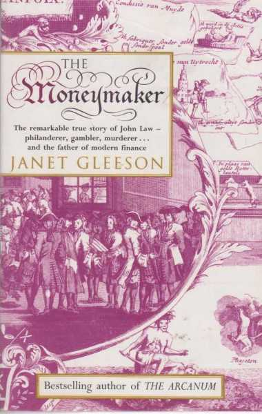 The Moneymaker - The Remarkable True Story of John Law, Philanderer, Gambler, Murderer and the Father of Modern Finance, Janet Gleeson