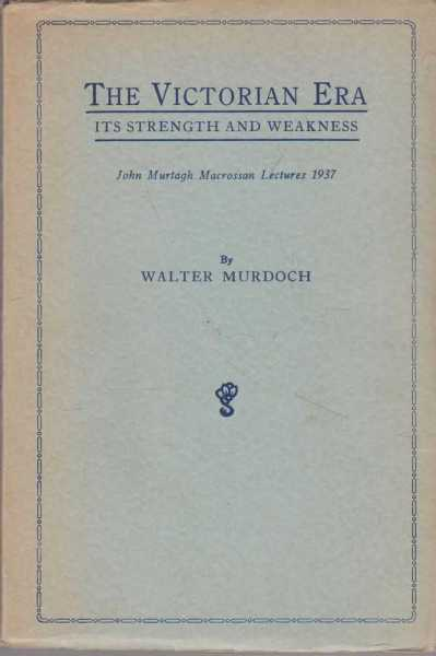 The Victorian Era - Its Strength and Weakness [John Murtagh Macrossan Lectures 1937], Walter Murdoch