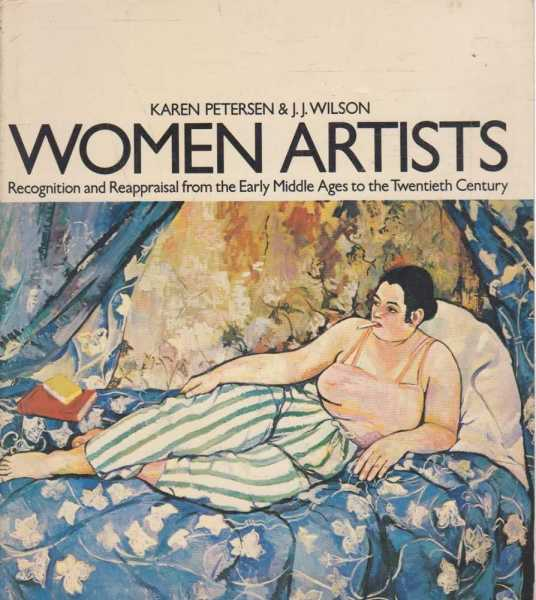 Women Artists - Recognition and Reappraisal from the Early Middle Ages to the Twentieth Century, Karen Petersen & J.J. Wilson