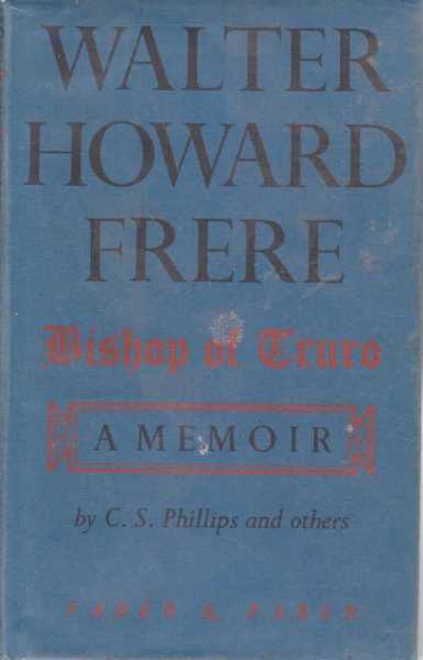 Walter Howard Frere - Bishop of Truro - A Memoir, C.S. Phillips and Others