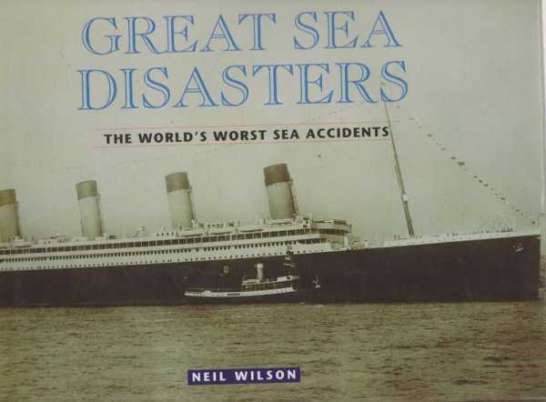 Great Sea Disasters - The World's Worst Sea Accidents, Neil Wilson