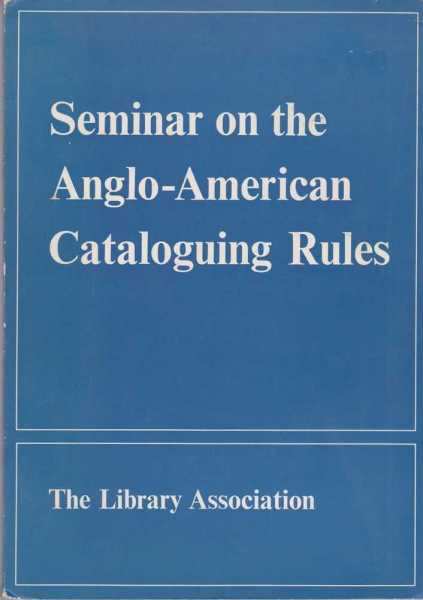 Seminar on the Anglo-American Cataloguing Rules - Proceedings of the Seminar organized by the Cataloguing and Indexing Group of the Library Association at the University of Nottingham 22nd - 25th March 1968, J. C. Dowling, F.L.A. and N. F. Sharp, B.A., F.L.A.