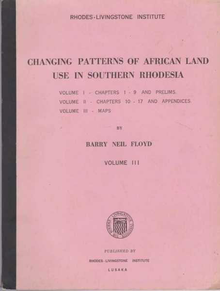 Changing Patterns of African Land Use in Southern Rhodesia Volume III: Maps - Atlas of Maps, Air and Ground Photographs, Barry Neil Floyd
