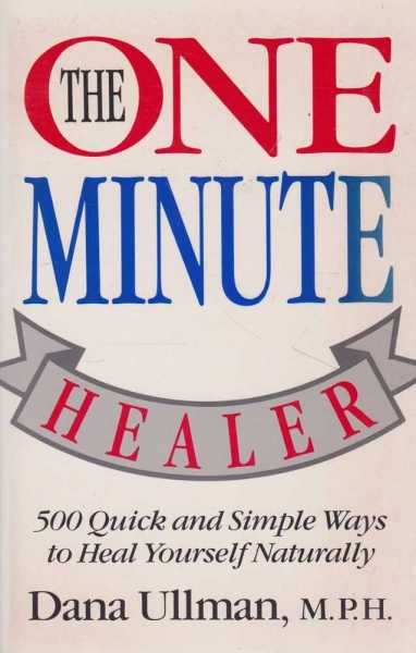 The One Minute Healer - 500 Quick and Simple Ways to Heal Yourself Naturally, Dan Ullman, M.P.H.