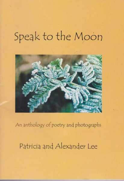 Speak To The Moon - An Anthology of Poetry and Photographs, Patricia and Alexander Lee