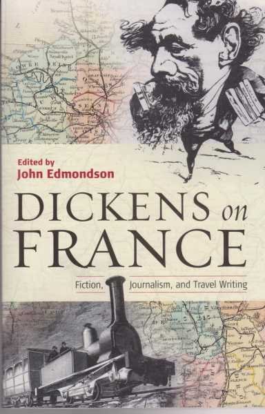 Dickens on France - Fiction, Journalism and Travel Writing, John Edmondson [Editor]