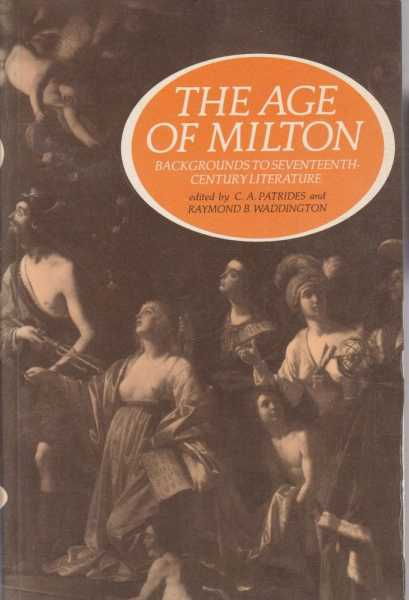 The Age of Milton - Backgrounds to Seventeenth Century Literature, C.A. Patrides and Raymond B. Waddington - Editors