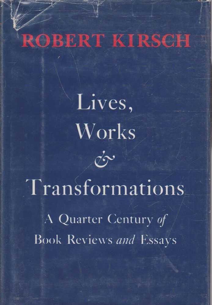Lives, Works & Transformations - A Quarter Century of Book Reviews and Essays, Robert Kirsch