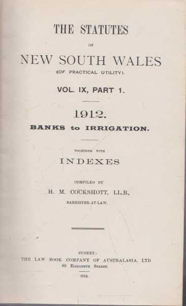 The Statutes of New South Wales (Of Practical Utility) Vol IX, Part 1. 1912 - Banks to Irrigation Together with Indexes, H.M. Cockshott