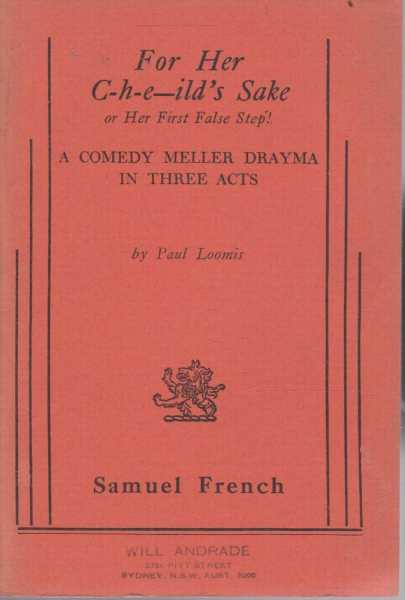 For Her C-h-e--ild's Sake or Her First False Step! A Comedy Meller Drayma in Three Acts, Paul Loomis