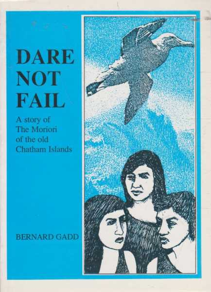 Dare Not Fail - A Story of The Moriori of the Old Chatham Islands, Bernard Gadd