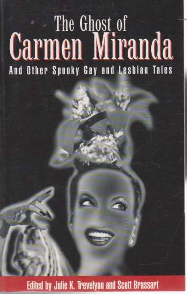 The Ghost of Carmen Miranda and Other Spooky Gay and Lesbian Tales, Julie K. Trevelyan and Scott Brassart - Editors