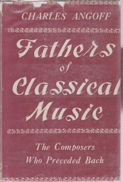 Fathers of Classical Music - The Composers Who Preceded Bach, Charles Angoff