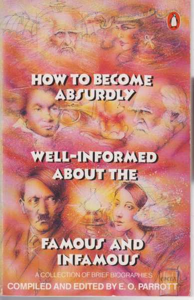 How to Become Absurdly Well-Informed About the Famous and Infamous - A Collection of Bried Biographies, E.O. Parrott