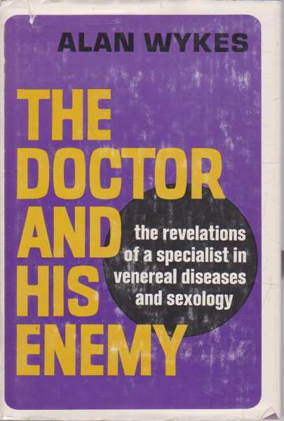 The Doctor and His Enemy - The Revelations of a Specialist in Venereal Diseases and Sexology, Alan Wykes