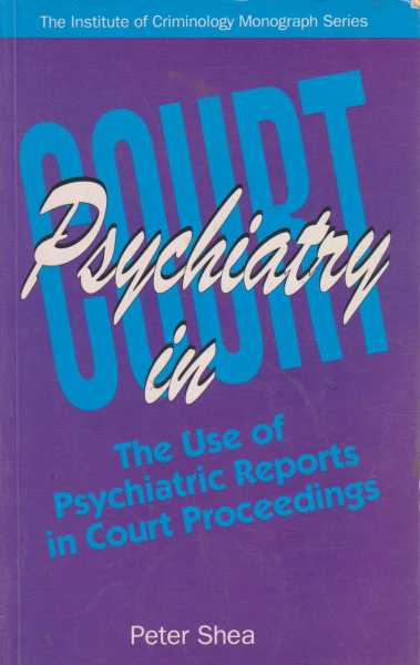 Psychiatry in Court - The Use of Psychiatric Reports in Court Proceedings, Peter Shea